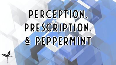 Perception, Prescription, & Peppermint