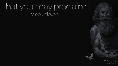 That You May Proclaim: Week Eleven